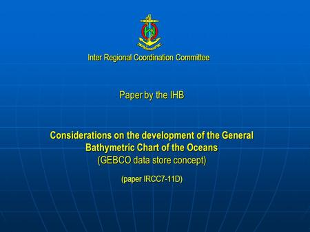 Inter Regional Coordination Committee Paper by the IHB Considerations on the development of the General Bathymetric Chart of the Oceans (GEBCO data store.