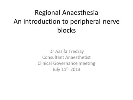 Regional Anaesthesia An introduction to peripheral nerve blocks Dr Aasifa Tredray Consultant Anaesthetist Clinical Governance meeting July 11 th 2013.