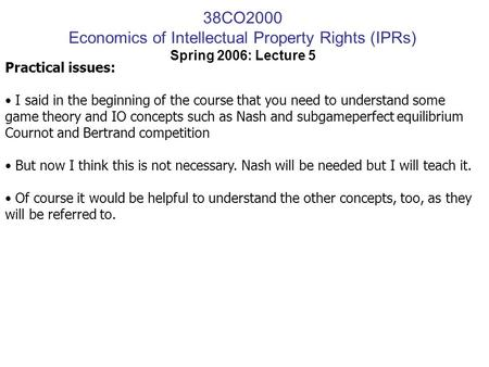 38CO2000 Economics of Intellectual Property Rights (IPRs) Spring 2006: Lecture 5 Practical issues: I said in the beginning of the course that you need.