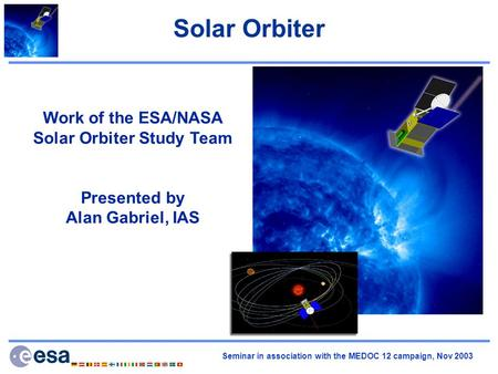 Seminar in association with the MEDOC 12 campaign, Nov 2003 Solar Orbiter Work of the ESA/NASA Solar Orbiter Study Team Presented by Alan Gabriel, IAS.