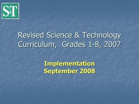 Revised Science & Technology Curriculum, Grades 1-8, 2007 Implementation September 2008.