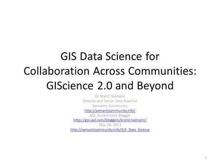 GIS Data Science for Collaboration Across Communities: GIScience 2.0 and Beyond Dr. Brand Niemann Director and Senior Data Scientist Semantic Community.