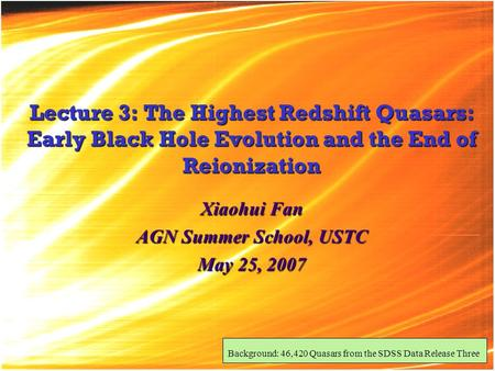 Lecture 3: The Highest Redshift Quasars: Early Black Hole Evolution and the End of Reionization Xiaohui Fan AGN Summer School, USTC May 25, 2007 Background: