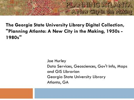 Joe Hurley Data Services, Geosciences, Gov't Info, Maps and GIS Librarian Georgia State University Library Atlanta, GA The Georgia State University Library.
