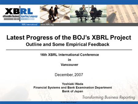 1 Latest Progress of the BOJ's XBRL Project Outline and Some Empirical Feedback December, 2007 Yoshiaki Wada Financial Systems and Bank Examination Department.