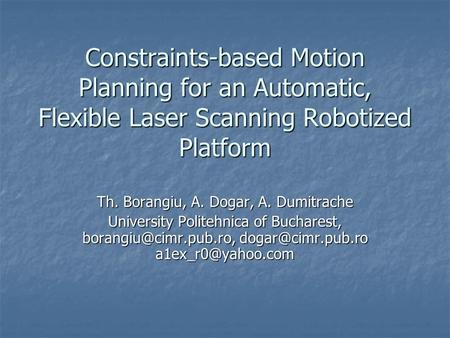 Constraints-based Motion Planning for an Automatic, Flexible Laser Scanning Robotized Platform Th. Borangiu, A. Dogar, A. Dumitrache University Politehnica.