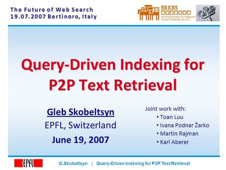 G.Skobeltsyn | Query-Driven Indexing for P2P Text Retrieval Query-Driven Indexing for P2P Text Retrieval The Future of Web Search 19.07.2007 Bertinoro,