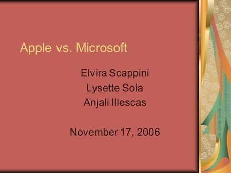 Apple vs. Microsoft Elvira Scappini Lysette Sola Anjali Illescas November 17, 2006.