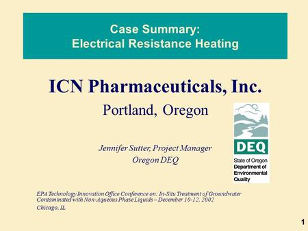 1 Case Summary: Electrical Resistance Heating ICN Pharmaceuticals, Inc. Portland, Oregon Jennifer Sutter, Project Manager Oregon DEQ EPA Technology Innovation.