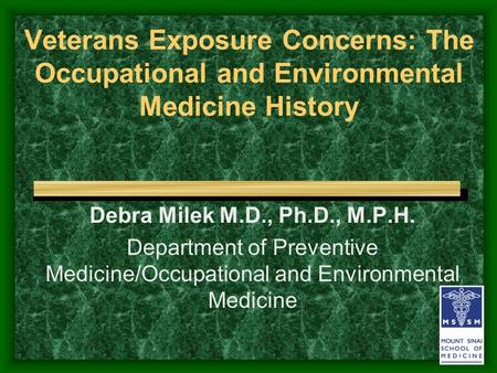 Veterans Exposure Concerns: The Occupational and Environmental Medicine History Debra Milek M.D., Ph.D., M.P.H. Department of Preventive Medicine/Occupational.