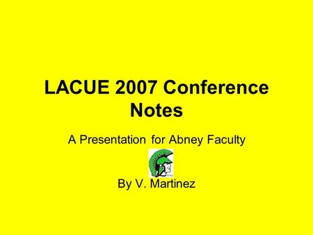 LACUE 2007 Conference Notes A Presentation for Abney Faculty By V. Martinez.