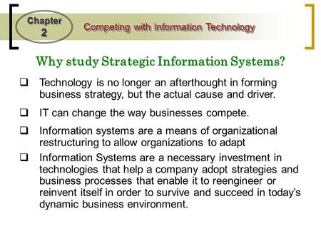 Chapter 2 Competing with Information Technology  Technology is no longer an afterthought in forming business strategy, but the actual cause and driver.