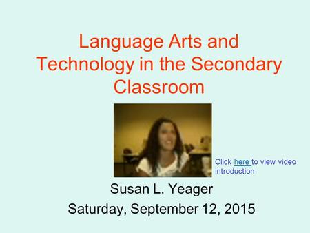 Language Arts and Technology in the Secondary Classroom Susan L. Yeager Saturday, September 12, 2015 Click here to view video introduction.