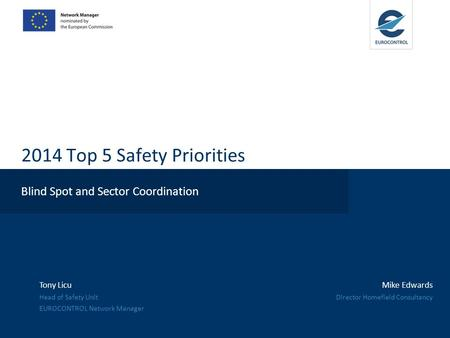 2014 Top 5 Safety Priorities Blind Spot and Sector Coordination Tony Licu Head of Safety Unit EUROCONTROL Network Manager Mike Edwards Director Homefield.