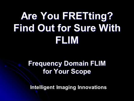Are You FRETting? Find Out for Sure With FLIM Frequency Domain FLIM for Your Scope Intelligent Imaging Innovations.