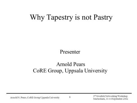 Arnold N. Pears, CoRE Group Uppsala University 3 rd Swedish Networking Workshop Marholmen, 11-14 September 2002 1 Why Tapestry is not Pastry Presenter.