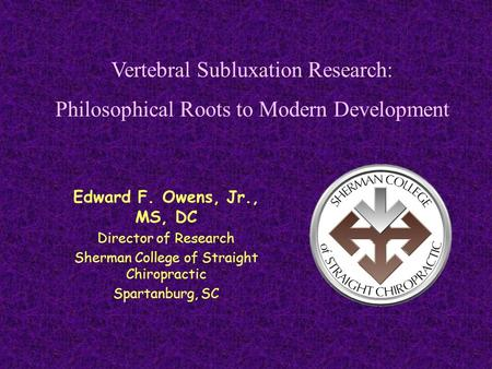 Edward F. Owens, Jr., MS, DC Director of Research Sherman College of Straight Chiropractic Spartanburg, SC Vertebral Subluxation Research: Philosophical.