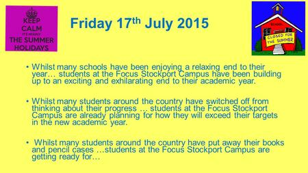 Friday 17 th July 2015 Whilst many schools have been enjoying a relaxing end to their year… students at the Focus Stockport Campus have been building up.