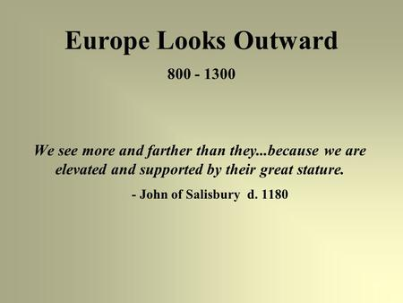 Europe Looks Outward 800 - 1300 We see more and farther than they...because we are elevated and supported by their great stature. - John of Salisbury d.