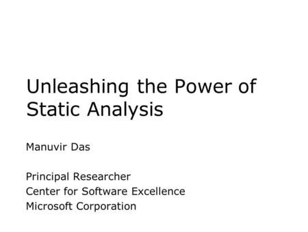 Unleashing the Power of Static Analysis Manuvir Das Principal Researcher Center for Software Excellence Microsoft Corporation.
