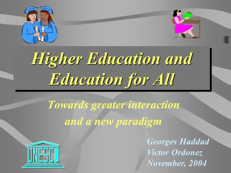 Higher Education and Education for All Towards greater interaction and a new paradigm Georges Haddad Victor Ordonez November, 2004.