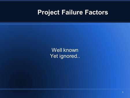 1 Project Failure Factors Well known Yet ignored..