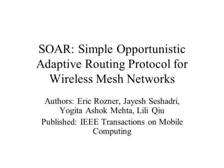 SOAR: Simple Opportunistic Adaptive Routing Protocol for Wireless Mesh Networks Authors: Eric Rozner, Jayesh Seshadri, Yogita Ashok Mehta, Lili Qiu Published: