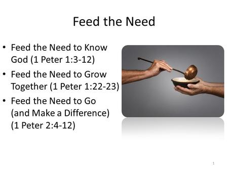 Feed the Need Feed the Need to Know God (1 Peter 1:3-12) Feed the Need to Grow Together (1 Peter 1:22-23) Feed the Need to Go (and Make a Difference) (1.