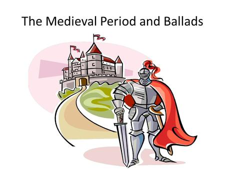 The Medieval Period and Ballads. The Ballad and It's Place in Medieval History What does a ballad do? The same as an epic: It tells a story. What themes.