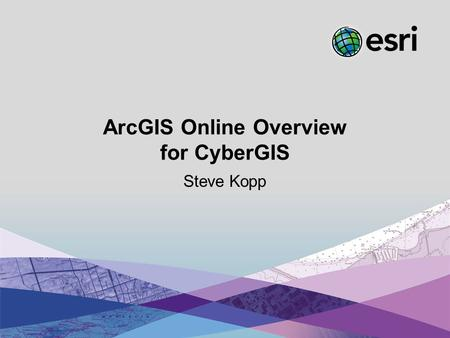 Esri UC2013. Preconference. ArcGIS Online Overview for CyberGIS Steve Kopp.