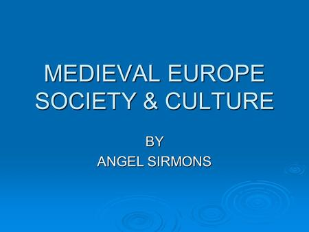 MEDIEVAL EUROPE SOCIETY & CULTURE BY ANGEL SIRMONS.