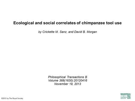 Ecological and social correlates of chimpanzee tool use by Crickette M. Sanz, and David B. Morgan Philosophical Transactions B Volume 368(1630):20120416.
