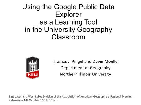 Using the Google Public Data Explorer as a Learning Tool in the University Geography Classroom Thomas J. Pingel and Devin Moeller Department of Geography.