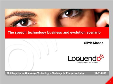 The speech technology business and evolution scenario 1 Silvia Mosso 1 22/11/2006 Multilinguism and Language Technology a Challenge for Europe workshop.