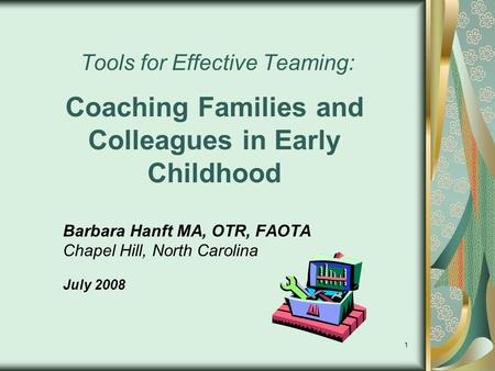 1 Tools for Effective Teaming: Coaching Families and Colleagues in Early Childhood Barbara Hanft MA, OTR, FAOTA Chapel Hill, North Carolina July 2008.