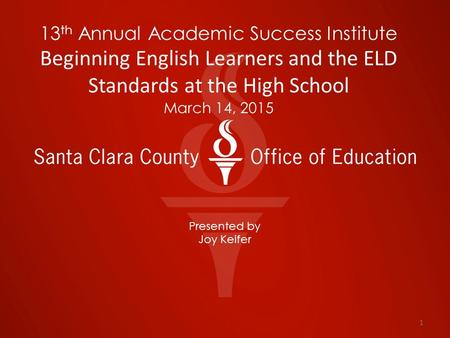 13 th Annual Academic Success Institute Beginning English Learners and the ELD Standards at the High School March 14, 2015 Presented by Joy Keifer 1.