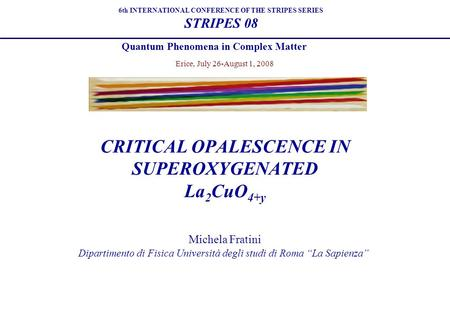 "Michela Fratini Dipartimento di Fisica Università degli studi di Roma ""La Sapienza"" 6th INTERNATIONAL CONFERENCE OF THE STRIPES SERIES STRIPES 08 Quantum."