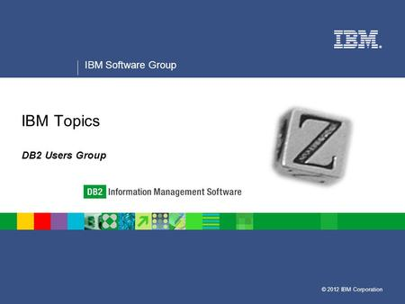 © 2012 IBM Corporation ® IBM Software Group IBM Topics DB2 Users Group.