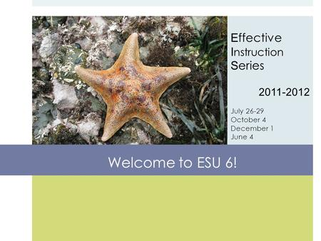 E ffective I nstruction S eries 2011-2012 July 26-29 October 4 December 1 June 4 Welcome to ESU 6!