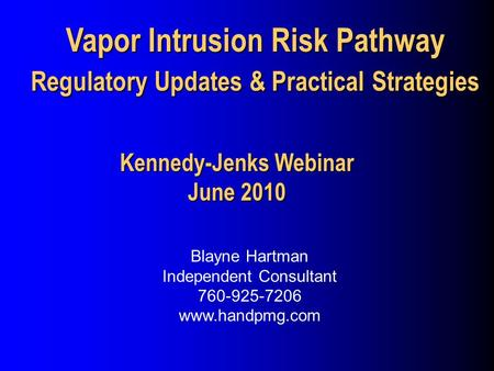 Vapor Intrusion Risk Pathway Regulatory Updates & Practical Strategies Blayne Hartman Independent Consultant 760-925-7206 www.handpmg.com Kennedy-Jenks.