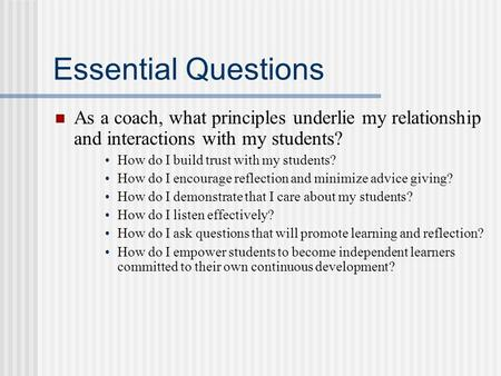 Essential Questions As a coach, what principles underlie my relationship and interactions with my students? How do I build trust with my students? How.