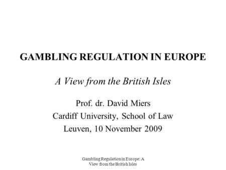 Gambling Regulation in Europe: A View from the British Isles GAMBLING REGULATION IN EUROPE A View from the British Isles Prof. dr. David Miers Cardiff.