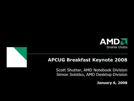 APCUG Breakfast Keynote 2008 Scott Shutter, AMD Notebook Division Simon Solotko, AMD Desktop Division January 6, 2008.