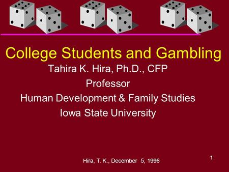 Hira, T. K., December 5, 1996 1 College Students and Gambling Tahira K. Hira, Ph.D., CFP Professor Human Development & Family Studies Iowa State University.