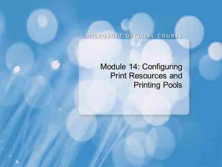 Module 14: Configuring Print Resources and Printing Pools.
