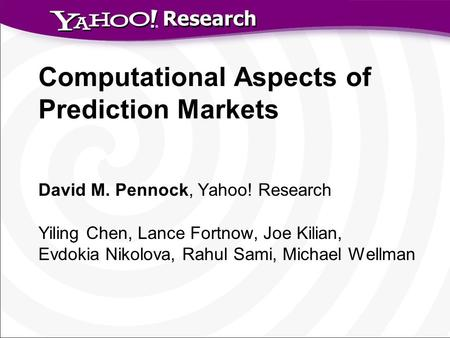 Research Computational Aspects of Prediction Markets David M. Pennock, Yahoo! Research Yiling Chen, Lance Fortnow, Joe Kilian, Evdokia Nikolova, Rahul.