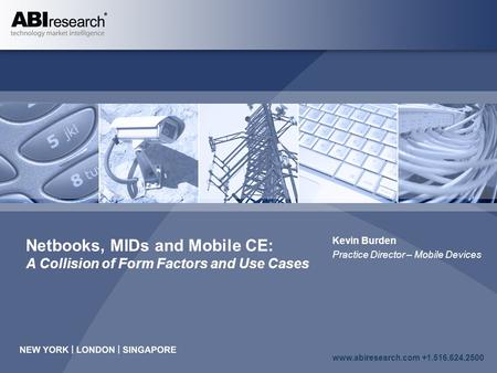 Www.abiresearch.com +1.516.624.2500 Netbooks, MIDs and Mobile CE: A Collision of Form Factors and Use Cases Kevin Burden Practice Director – Mobile Devices.