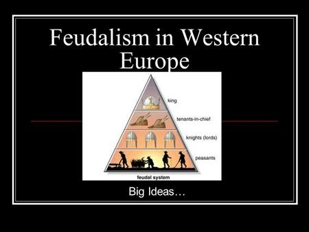 Feudalism in Western Europe Big Ideas…. How did feudalism develop? 1. After the collapse of the Roman Empire, Europe dissolved into different kingdoms,