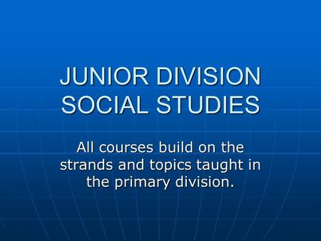 JUNIOR DIVISION SOCIAL STUDIES All courses build on the strands and topics taught in the primary division.