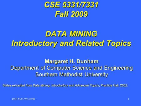 CSE 5331/7331 F091 CSE 5331/7331 Fall 2009 DATA MINING Introductory <strong>and</strong> Related Topics Margaret H. Dunham Department of Computer Science <strong>and</strong> Engineering.